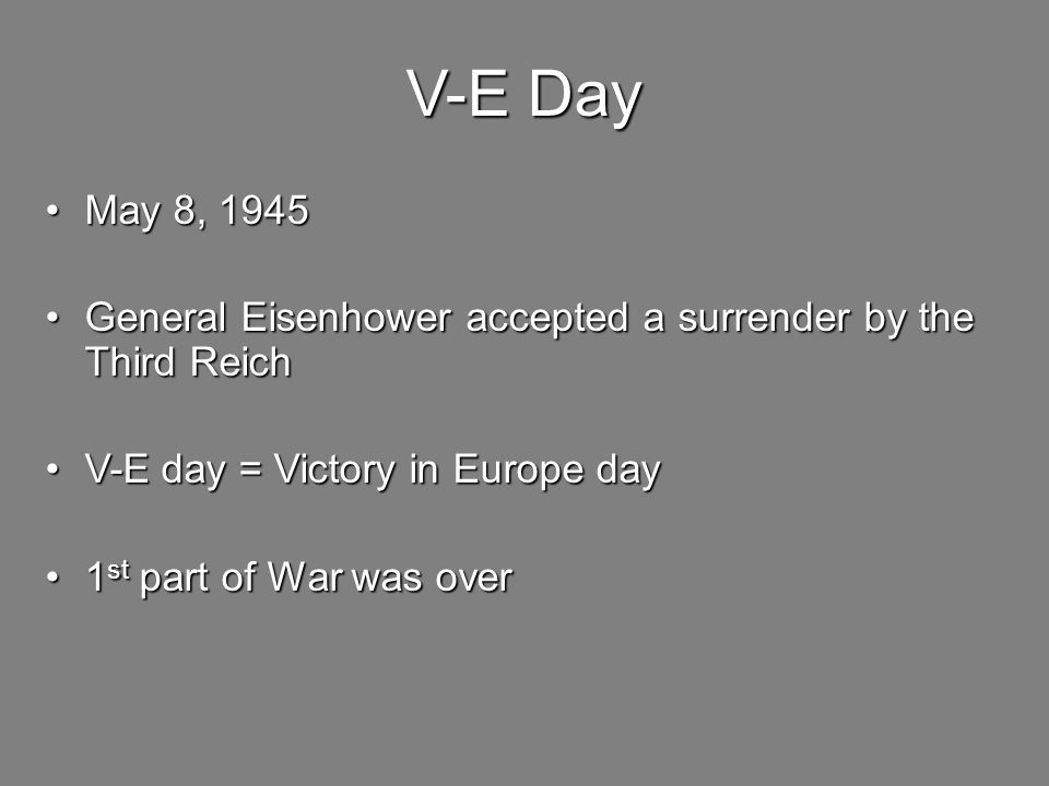 V-E Day May 8, 1945 May 8, 1945 General Eisenhower accepted a surrender by the Third Reich General Eisenhower accepted a surrender by the Third Reich V-E day = Victory in Europe day V-E day = Victory in Europe day 1 st part of War was over 1 st part of War was over
