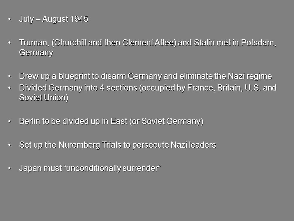 July – August 1945July – August 1945 Truman, (Churchill and then Clement Atlee) and Stalin met in Potsdam, GermanyTruman, (Churchill and then Clement Atlee) and Stalin met in Potsdam, Germany Drew up a blueprint to disarm Germany and eliminate the Nazi regimeDrew up a blueprint to disarm Germany and eliminate the Nazi regime Divided Germany into 4 sections (occupied by France, Britain, U.S.