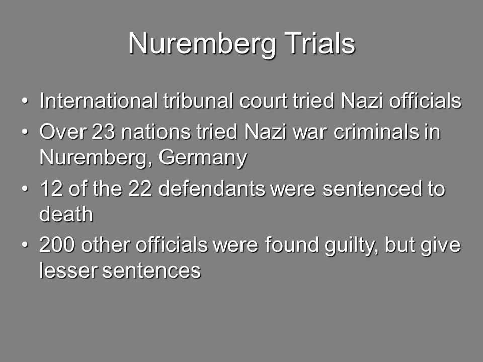 Nuremberg Trials International tribunal court tried Nazi officialsInternational tribunal court tried Nazi officials Over 23 nations tried Nazi war criminals in Nuremberg, GermanyOver 23 nations tried Nazi war criminals in Nuremberg, Germany 12 of the 22 defendants were sentenced to death12 of the 22 defendants were sentenced to death 200 other officials were found guilty, but give lesser sentences200 other officials were found guilty, but give lesser sentences