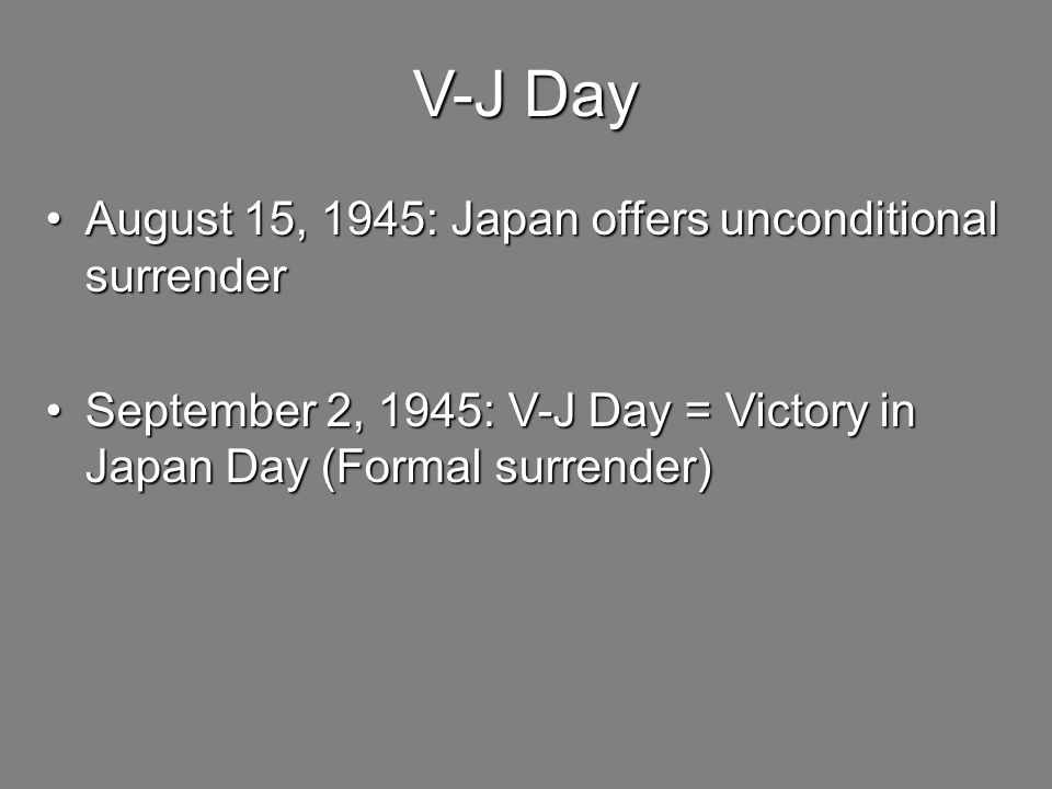 V-J Day August 15, 1945: Japan offers unconditional surrenderAugust 15, 1945: Japan offers unconditional surrender September 2, 1945: V-J Day = Victory in Japan Day (Formal surrender)September 2, 1945: V-J Day = Victory in Japan Day (Formal surrender)