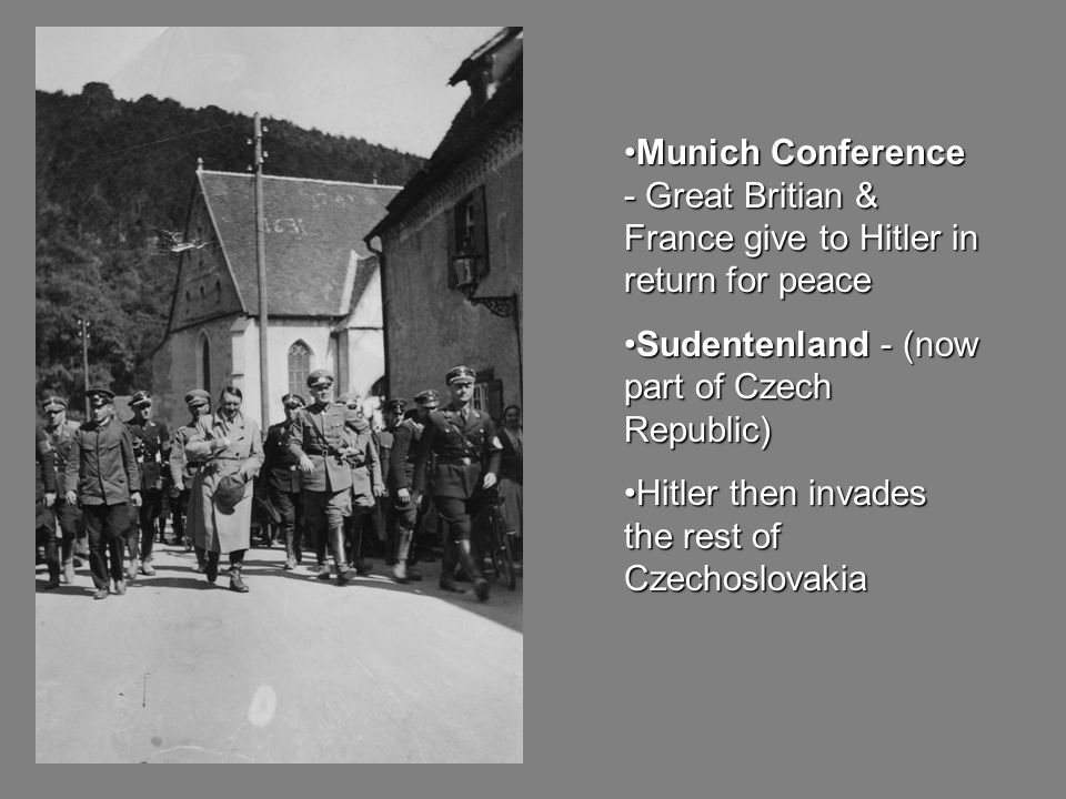 Munich Conference - Great Britian & France give to Hitler in return for peaceMunich Conference - Great Britian & France give to Hitler in return for peace Sudentenland - (now part of Czech Republic)Sudentenland - (now part of Czech Republic) Hitler then invades the rest of CzechoslovakiaHitler then invades the rest of Czechoslovakia