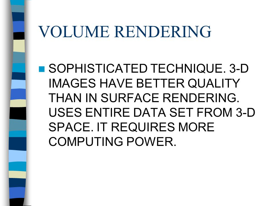 VOLUME RENDERING SOPHISTICATED TECHNIQUE. 3-D IMAGES HAVE BETTER QUALITY THAN IN SURFACE RENDERING.