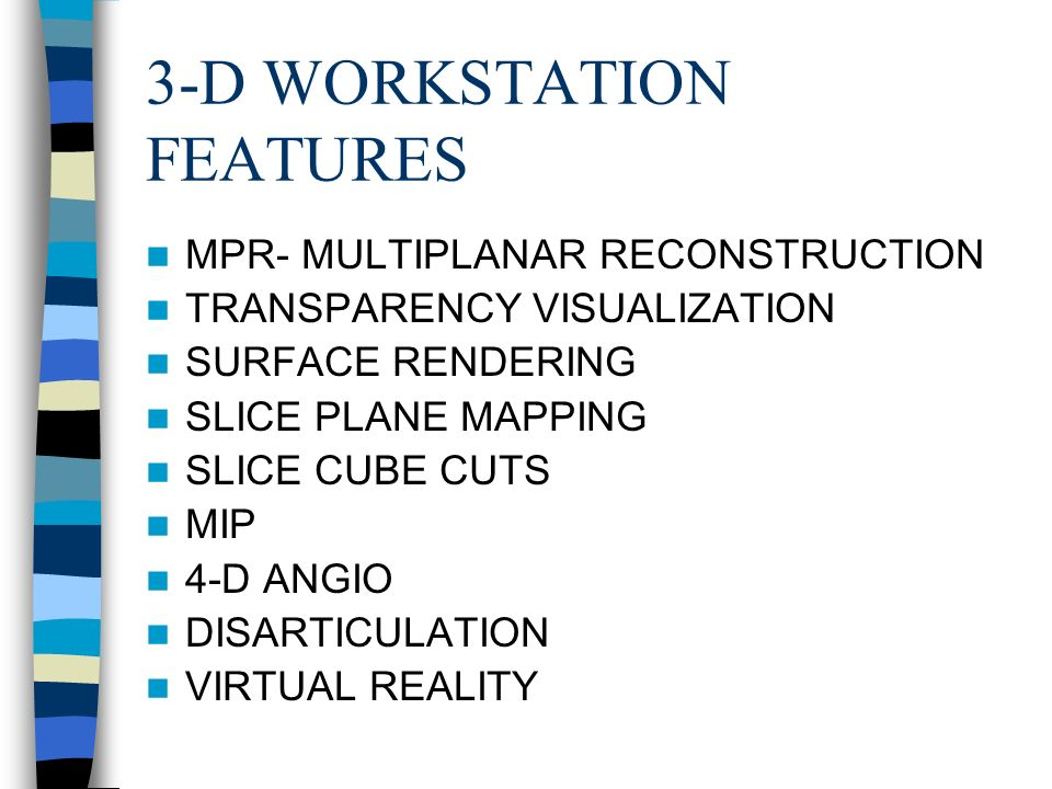 3-D WORKSTATION FEATURES MPR- MULTIPLANAR RECONSTRUCTION TRANSPARENCY VISUALIZATION SURFACE RENDERING SLICE PLANE MAPPING SLICE CUBE CUTS MIP 4-D ANGIO DISARTICULATION VIRTUAL REALITY