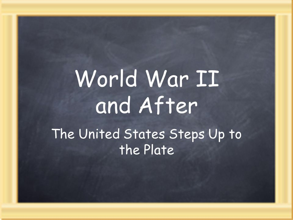 World War II and After The United States Steps Up to the Plate