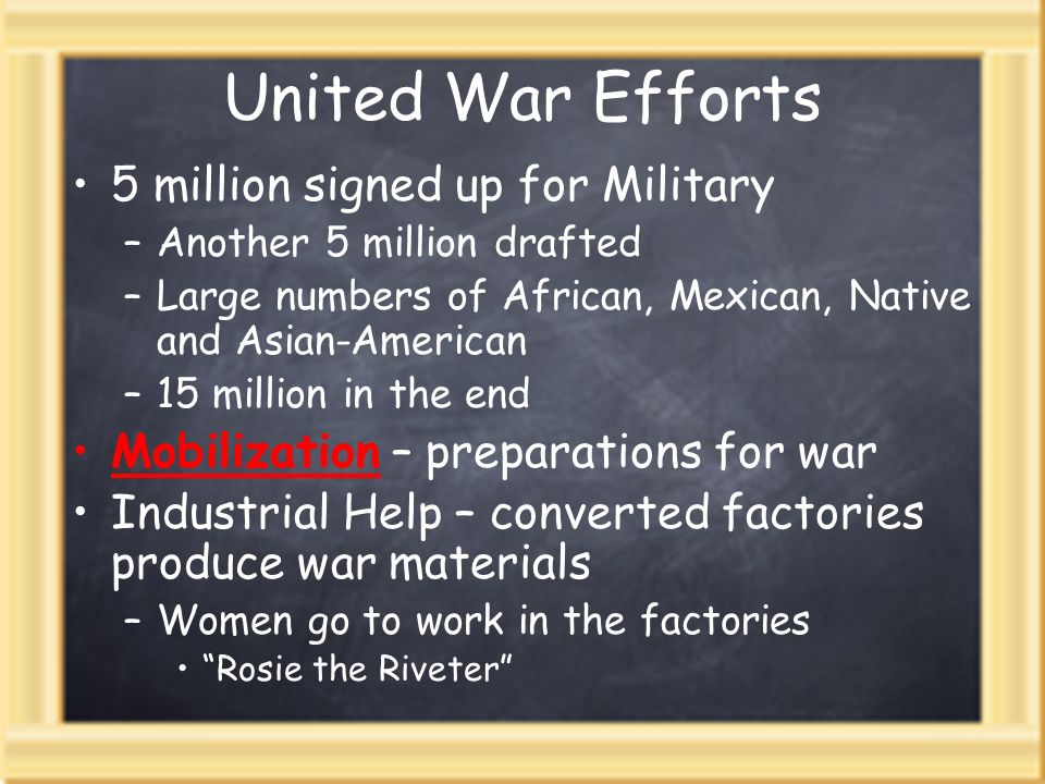 United War Efforts 5 million signed up for Military –Another 5 million drafted –Large numbers of African, Mexican, Native and Asian-American –15 million in the end Mobilization – preparations for war Industrial Help – converted factories produce war materials –Women go to work in the factories Rosie the Riveter