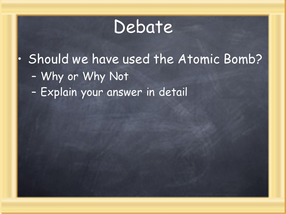 Debate Should we have used the Atomic Bomb –Why or Why Not –Explain your answer in detail