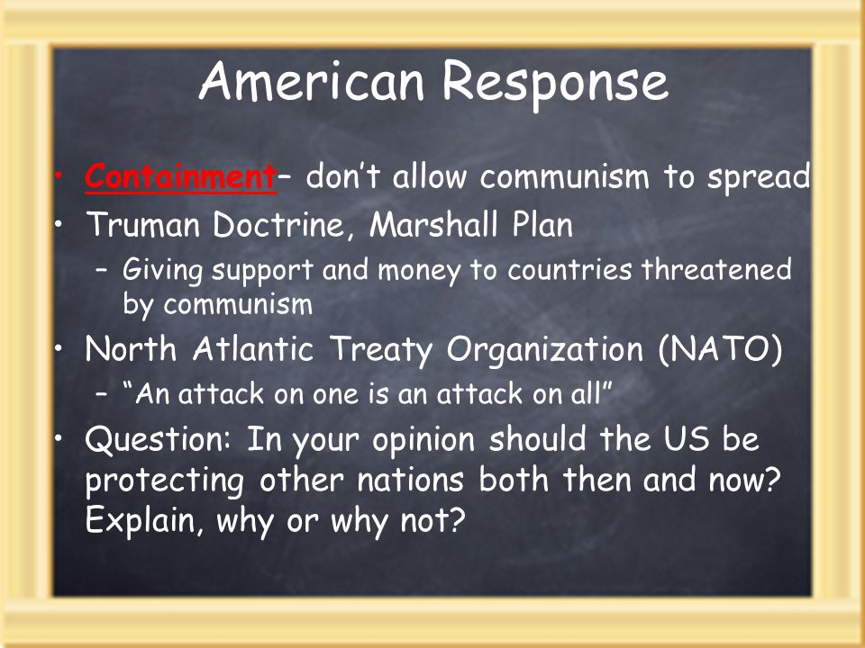 American Response Containment– dont allow communism to spread Truman Doctrine, Marshall Plan –Giving support and money to countries threatened by communism North Atlantic Treaty Organization (NATO) –An attack on one is an attack on all Question: In your opinion should the US be protecting other nations both then and now.