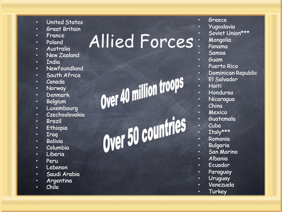 Allied Forces United States Great Britain France Poland Australia New Zealand India Newfoundland South Africa Canada Norway Denmark Belgium Luxembourg Czechoslovakia Brazil Ethiopia Iraq Bolivia Columbia Liberia Peru Lebanon Saudi Arabia Argentina Chile Greece Yugoslavia Soviet Union*** Mongolia Panama Samoa Guam Puerto Rico Dominican Republic El Salvador Haiti Honduras Nicaragua China Mexico Guatemala Cuba Italy*** Romania Bulgaria San Marino Albania Ecuador Paraguay Uruguay Venezuela Turkey