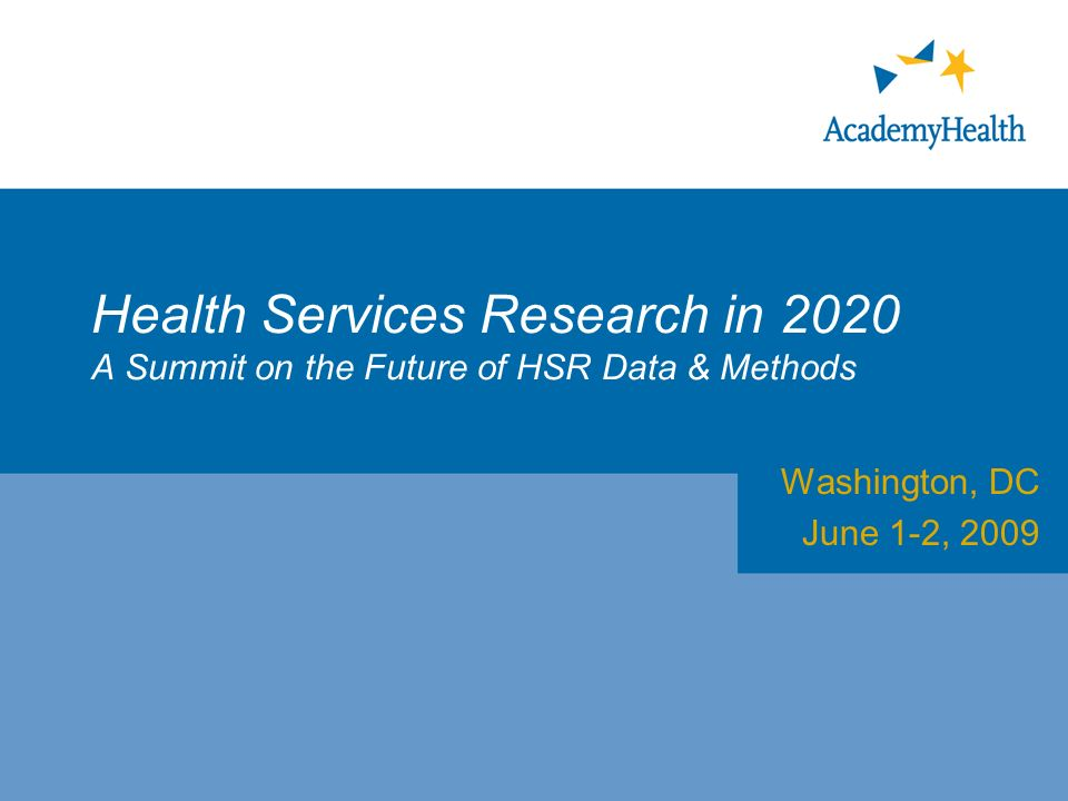 Health Services Research in 2020 A Summit on the Future of HSR Data & Methods Washington, DC June 1-2, 2009