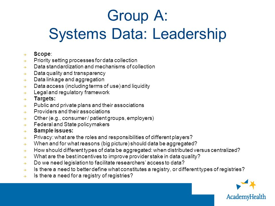 Group A: Systems Data: Leadership Scope: Priority setting processes for data collection Data standardization and mechanisms of collection Data quality and transparency Data linkage and aggregation Data access (including terms of use) and liquidity Legal and regulatory framework Targets: Public and private plans and their associations Providers and their associations Other (e.g., consumer / patient groups, employers) Federal and State policymakers Sample issues: Privacy: what are the roles and responsibilities of different players.