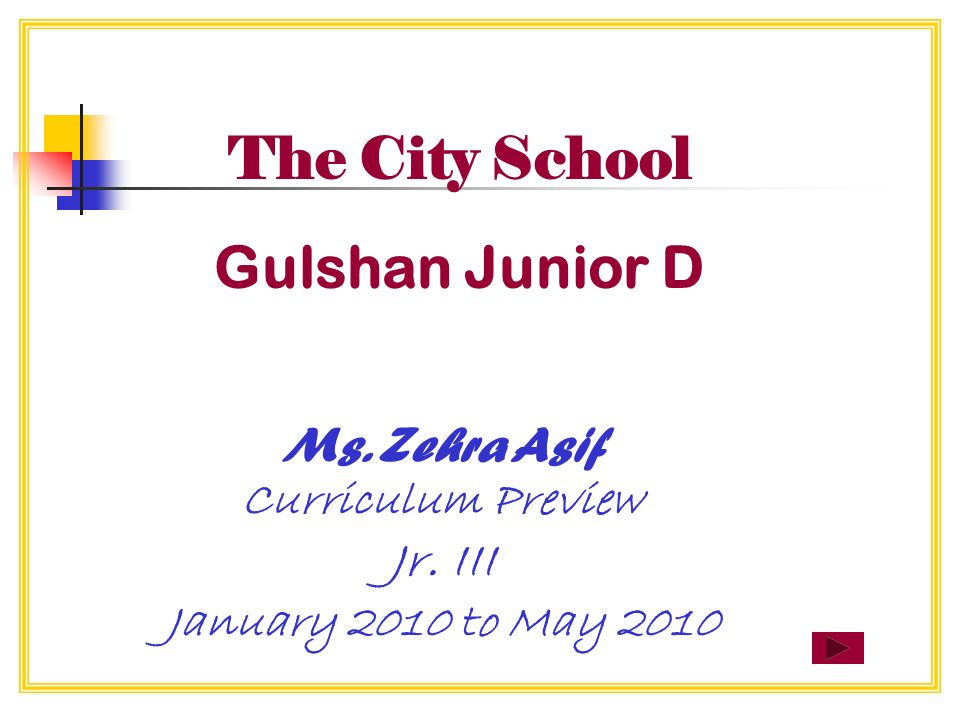 The City School Gulshan Junior D Ms. Zehra Asif Curriculum Preview Jr. III January 2010 to May 2010