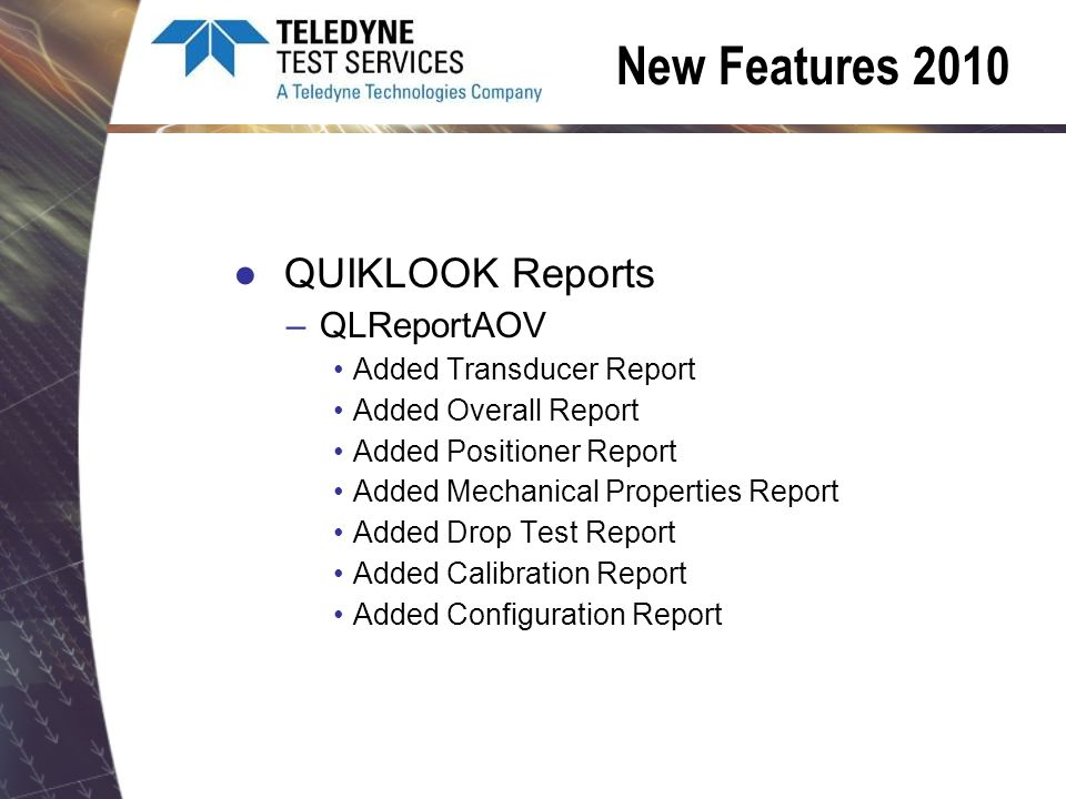 New Features 2010 QUIKLOOK Reports –QLReportAOV Added Transducer Report Added Overall Report Added Positioner Report Added Mechanical Properties Report Added Drop Test Report Added Calibration Report Added Configuration Report