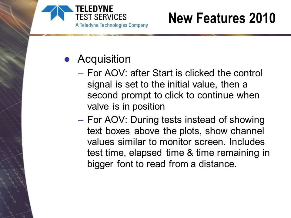 New Features 2010 Acquisition –For AOV: after Start is clicked the control signal is set to the initial value, then a second prompt to click to continue when valve is in position –For AOV: During tests instead of showing text boxes above the plots, show channel values similar to monitor screen.