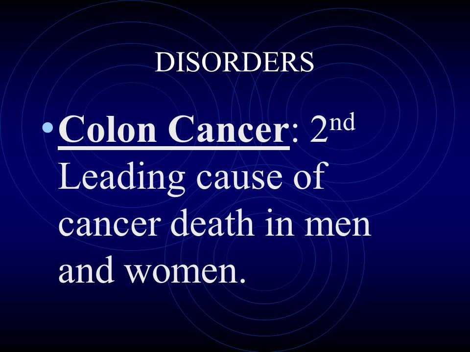 DISORDERS Colon Cancer: 2 nd Leading cause of cancer death in men and women.