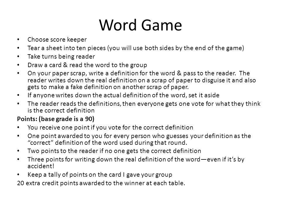 Word Game Choose score keeper Tear a sheet into ten pieces (you will use both sides by the end of the game) Take turns being reader Draw a card & read the word to the group On your paper scrap, write a definition for the word & pass to the reader.