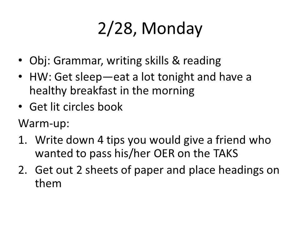 2/28, Monday Obj: Grammar, writing skills & reading HW: Get sleepeat a lot tonight and have a healthy breakfast in the morning Get lit circles book Warm-up: 1.Write down 4 tips you would give a friend who wanted to pass his/her OER on the TAKS 2.Get out 2 sheets of paper and place headings on them
