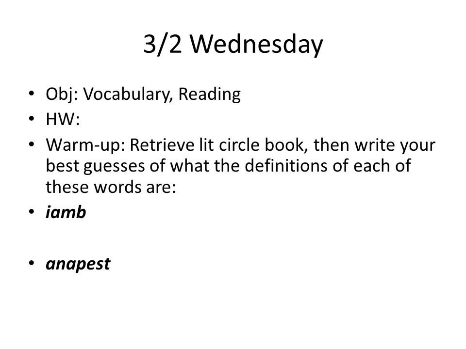 3/2 Wednesday Obj: Vocabulary, Reading HW: Warm-up: Retrieve lit circle book, then write your best guesses of what the definitions of each of these words are: iamb anapest