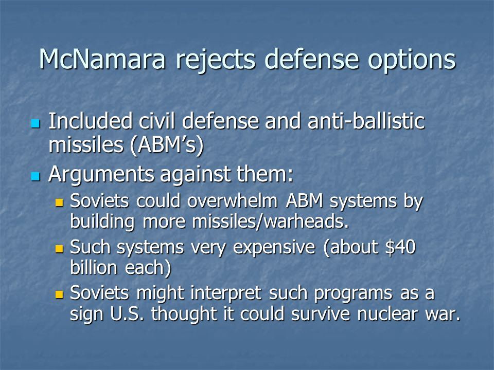 McNamara rejects defense options Included civil defense and anti-ballistic missiles (ABMs) Included civil defense and anti-ballistic missiles (ABMs) Arguments against them: Arguments against them: Soviets could overwhelm ABM systems by building more missiles/warheads.