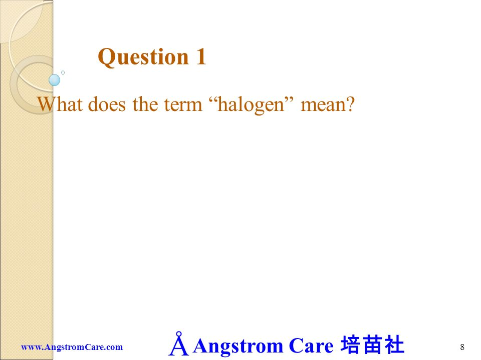Angstrom Care 8www.AngstromCare.com Question 1 What does the term halogen mean