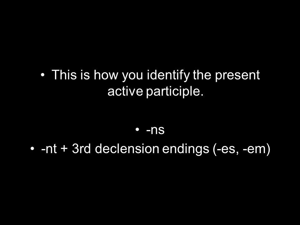 This is how you identify the present active participle. -ns -nt + 3rd declension endings (-es, -em)