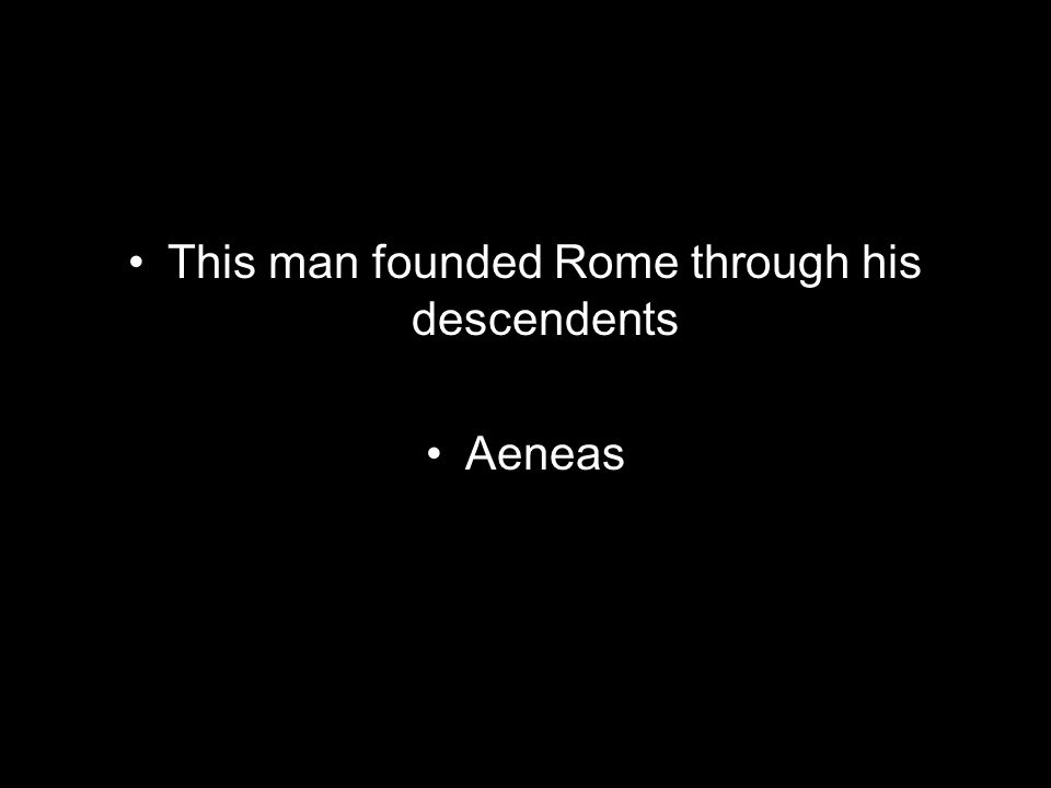 This man founded Rome through his descendents Aeneas
