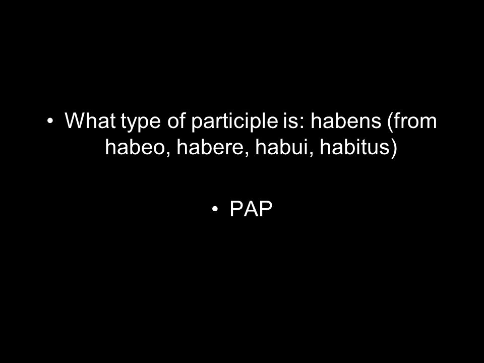 What type of participle is: habens (from habeo, habere, habui, habitus) PAP