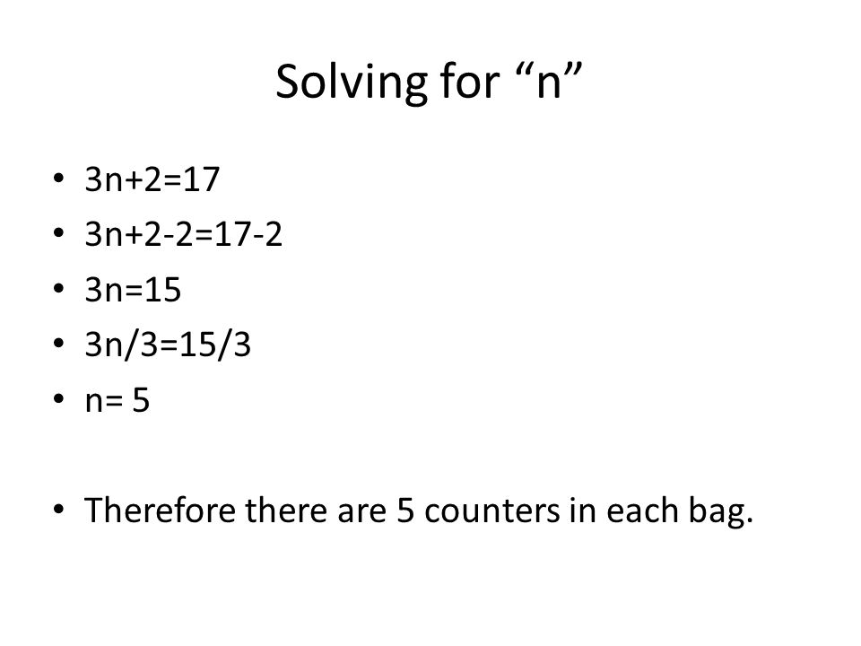 Solving for n 3n+2=17 3n+2-2=17-2 3n=15 3n/3=15/3 n= 5 Therefore there are 5 counters in each bag.