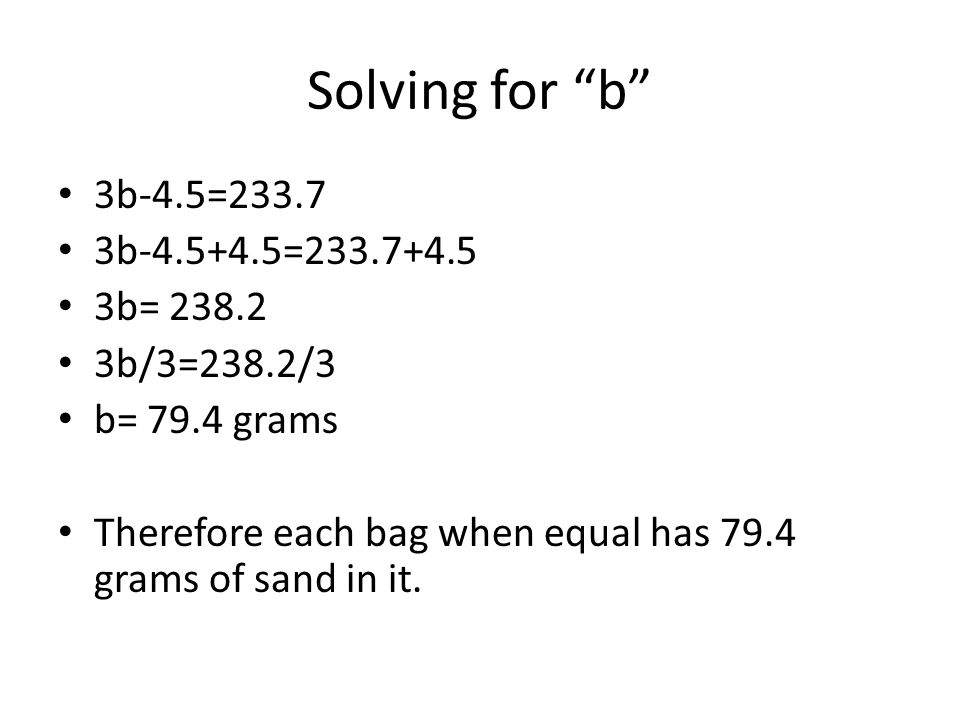 Solving for b 3b-4.5=233.7 3b-4.5+4.5=233.7+4.5 3b= 238.2 3b/3=238.2/3 b= 79.4 grams Therefore each bag when equal has 79.4 grams of sand in it.