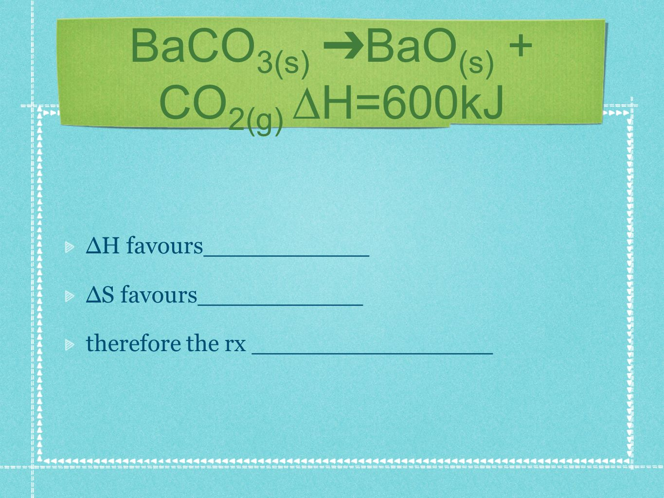BaCO 3(s) BaO (s) + CO 2(g) H=600kJ H favours___________ S favours___________ therefore the rx ________________