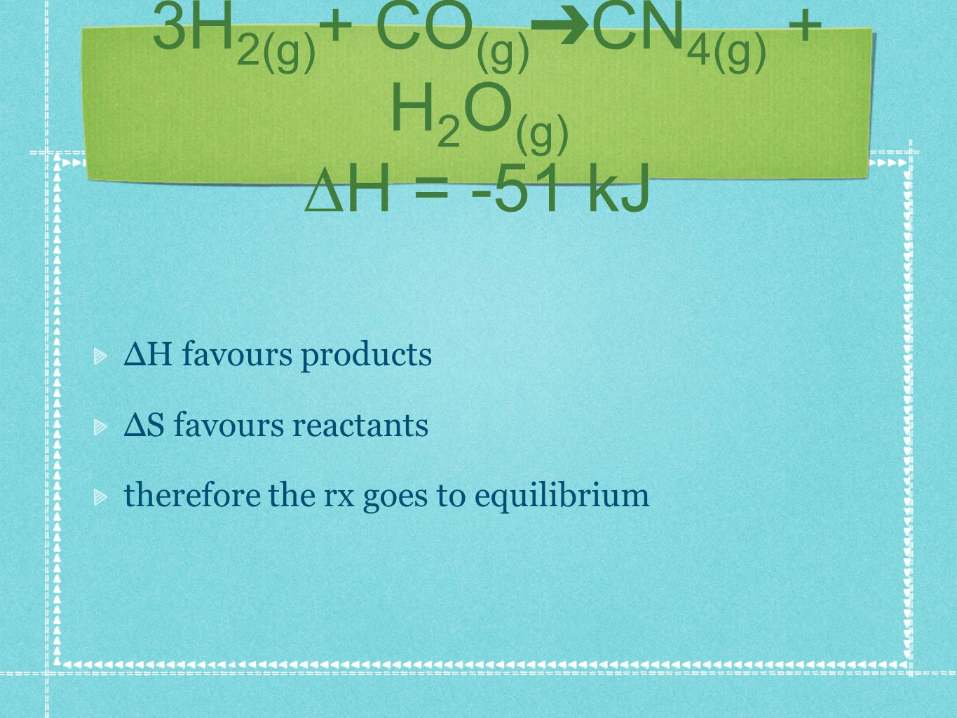 3H 2(g) + CO (g) CN 4(g) + H 2 O (g) H = -51 kJ H favours products S favours reactants therefore the rx goes to equilibrium