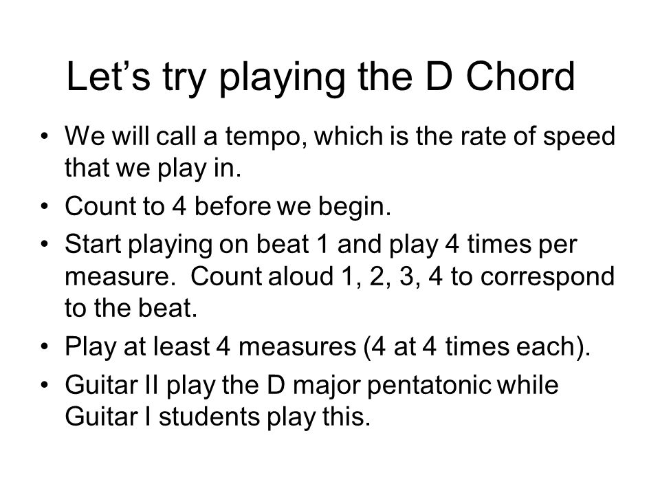 Lets try playing the D Chord We will call a tempo, which is the rate of speed that we play in.