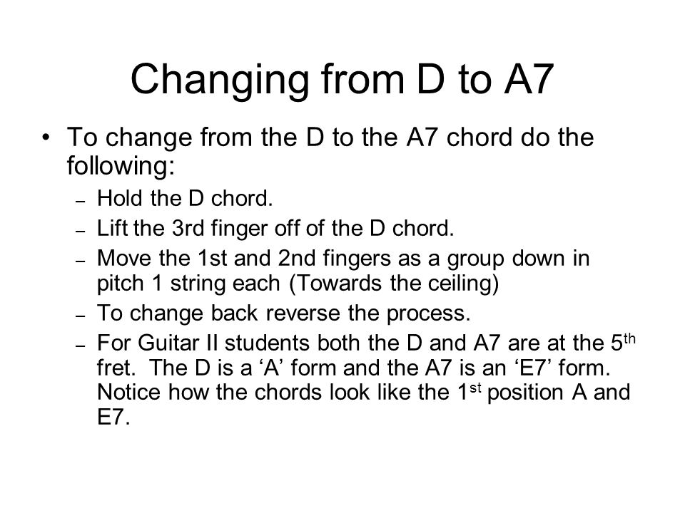 Changing from D to A7 To change from the D to the A7 chord do the following: – Hold the D chord.