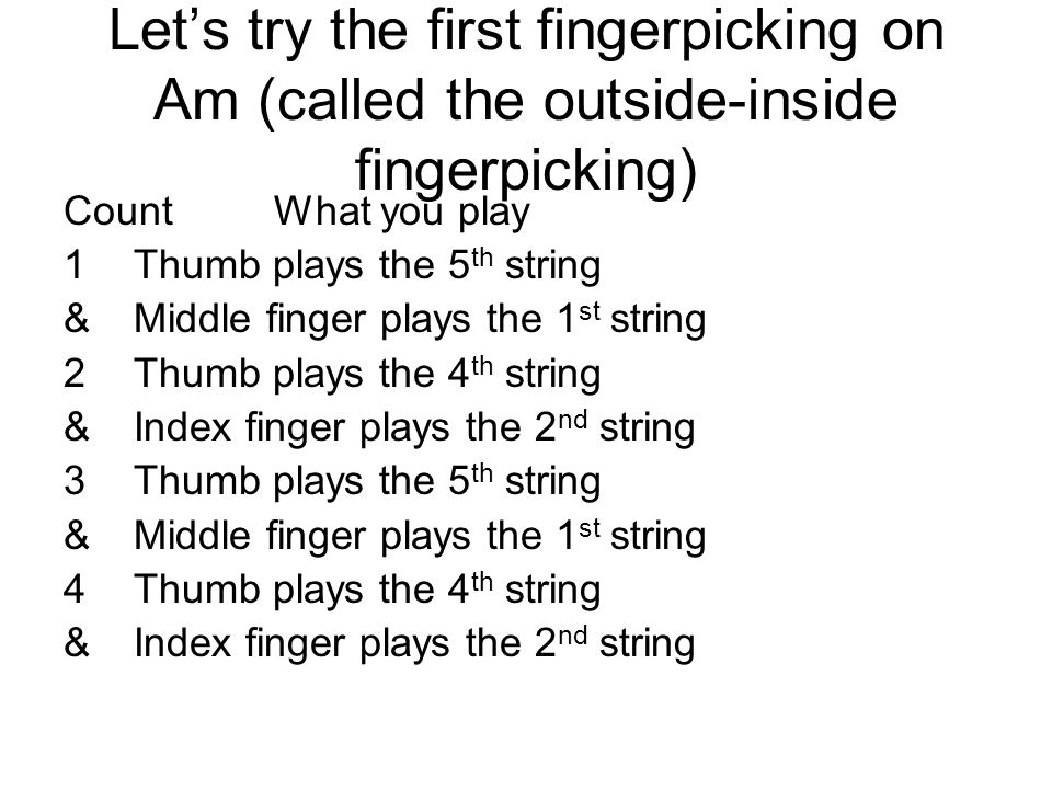 Lets try the first fingerpicking on Am (called the outside-inside fingerpicking) CountWhat you play 1Thumb plays the 5 th string &Middle finger plays the 1 st string 2Thumb plays the 4 th string &Index finger plays the 2 nd string 3Thumb plays the 5 th string &Middle finger plays the 1 st string 4Thumb plays the 4 th string &Index finger plays the 2 nd string