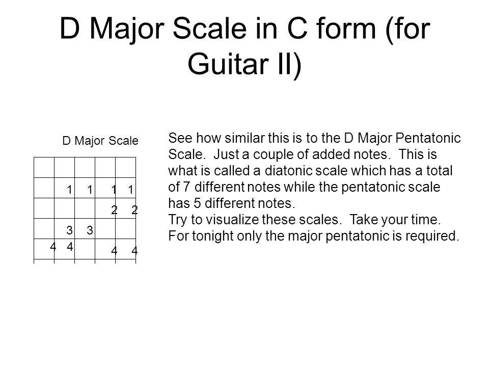 D Major Scale in C form (for Guitar II) 1 2 D Major Scale 11 33 4 44 See how similar this is to the D Major Pentatonic Scale.