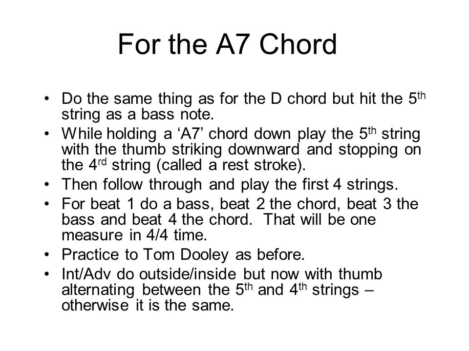 For the A7 Chord Do the same thing as for the D chord but hit the 5 th string as a bass note.