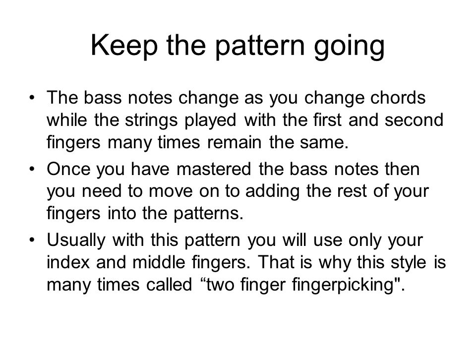 Keep the pattern going The bass notes change as you change chords while the strings played with the first and second fingers many times remain the same.
