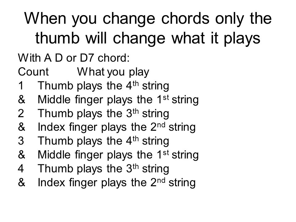 When you change chords only the thumb will change what it plays With A D or D7 chord: CountWhat you play 1Thumb plays the 4 th string &Middle finger plays the 1 st string 2Thumb plays the 3 th string &Index finger plays the 2 nd string 3Thumb plays the 4 th string &Middle finger plays the 1 st string 4Thumb plays the 3 th string &Index finger plays the 2 nd string