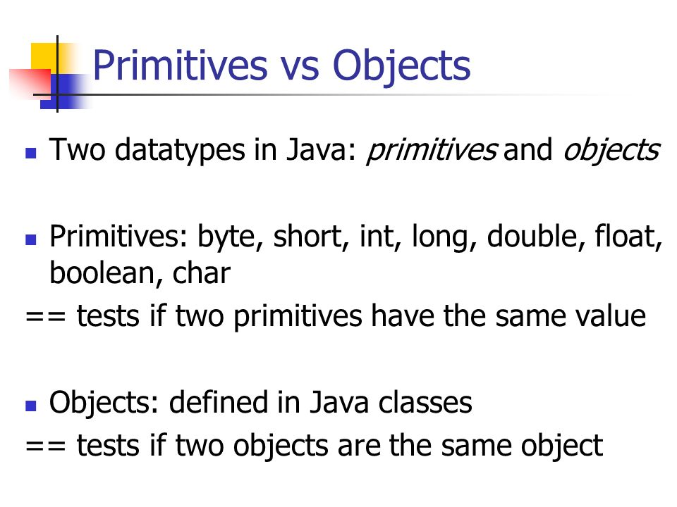 Primitives vs Objects Two datatypes in Java: primitives and objects Primitives: byte, short, int, long, double, float, boolean, char == tests if two primitives have the same value Objects: defined in Java classes == tests if two objects are the same object