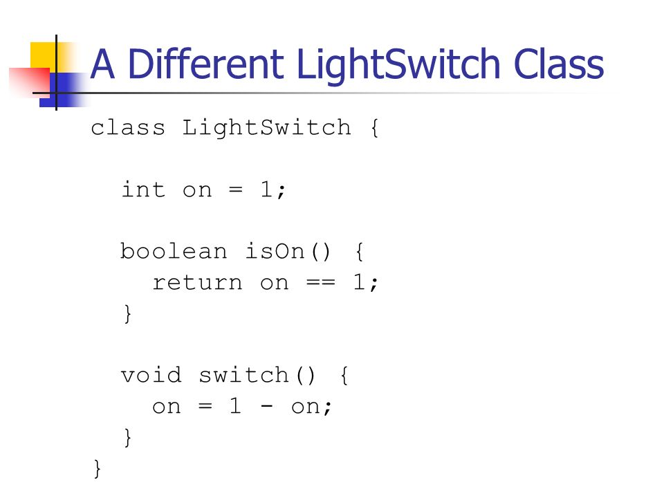 A Different LightSwitch Class class LightSwitch { int on = 1; boolean isOn() { return on == 1; } void switch() { on = 1 - on; }