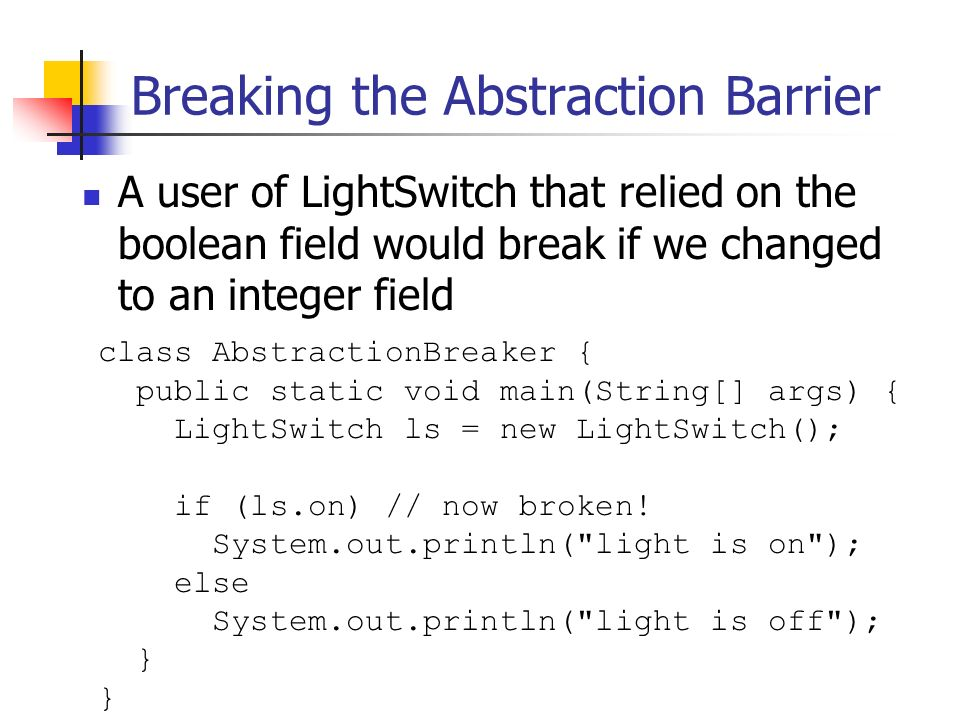 Breaking the Abstraction Barrier A user of LightSwitch that relied on the boolean field would break if we changed to an integer field class AbstractionBreaker { public static void main(String[] args) { LightSwitch ls = new LightSwitch(); if (ls.on) // now broken.