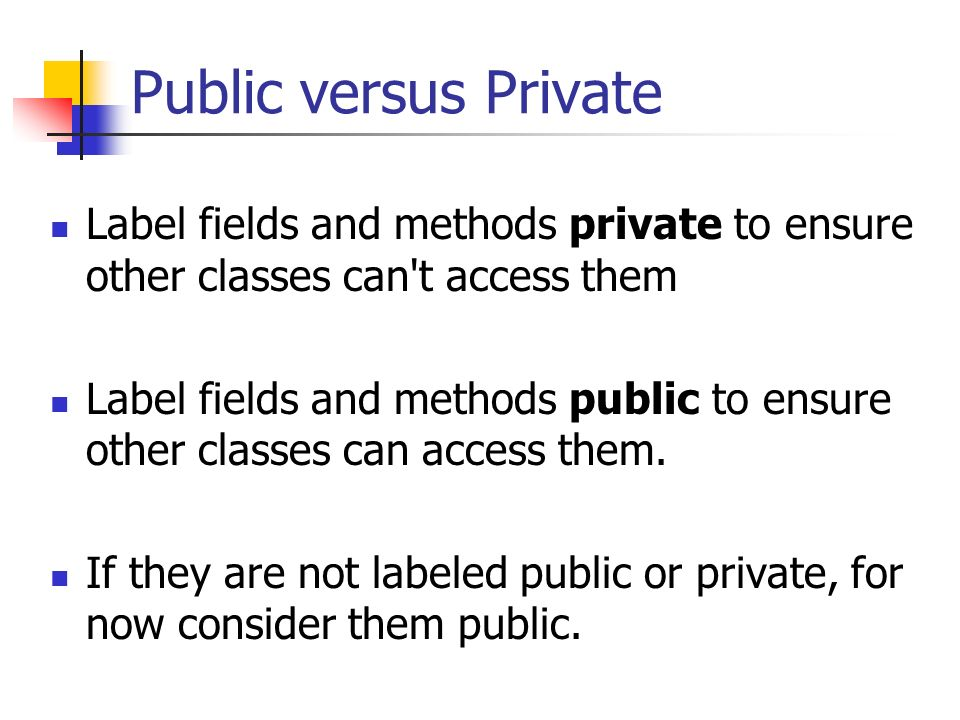 Public versus Private Label fields and methods private to ensure other classes can t access them Label fields and methods public to ensure other classes can access them.
