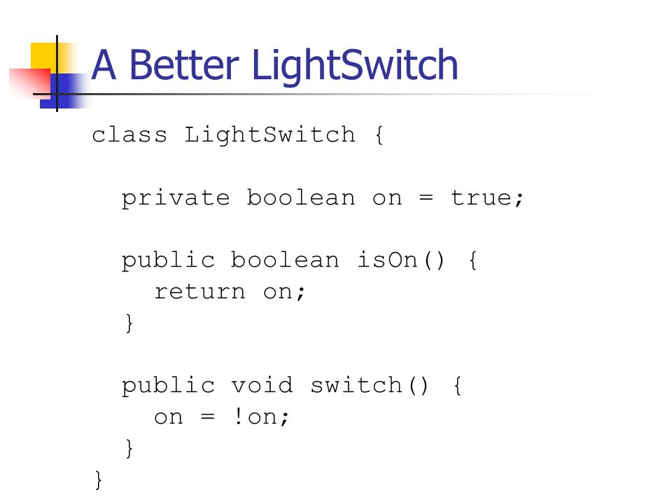 A Better LightSwitch class LightSwitch { private boolean on = true; public boolean isOn() { return on; } public void switch() { on = !on; }