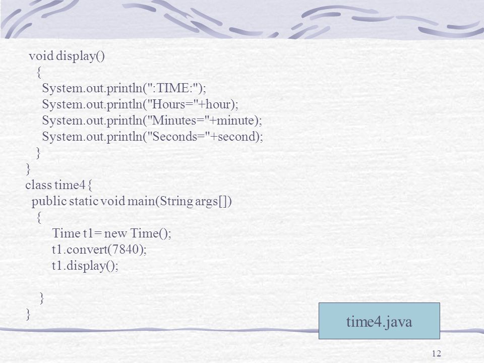 12 time4.java void display() { System.out.println( :TIME: ); System.out.println( Hours= +hour); System.out.println( Minutes= +minute); System.out.println( Seconds= +second); } class time4{ public static void main(String args[]) { Time t1= new Time(); t1.convert(7840); t1.display(); }