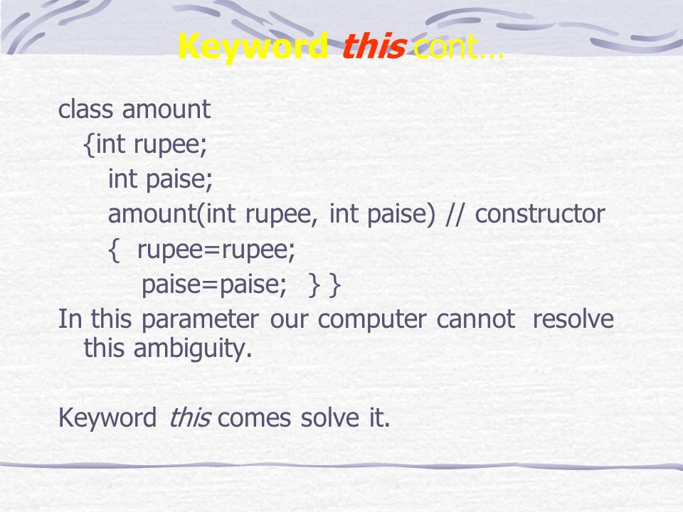 Keyword this cont… class amount {int rupee; int paise; amount(int rupee, int paise) // constructor { rupee=rupee; paise=paise; } } In this parameter our computer cannot resolve this ambiguity.