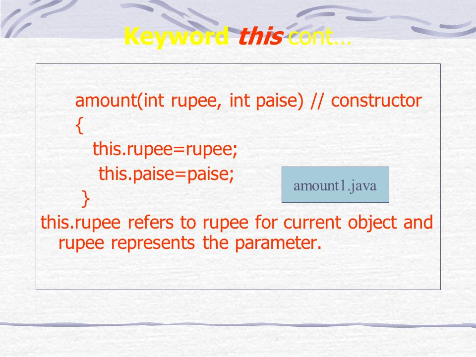 Keyword this cont… amount(int rupee, int paise) // constructor { this.rupee=rupee; this.paise=paise; } this.rupee refers to rupee for current object and rupee represents the parameter.