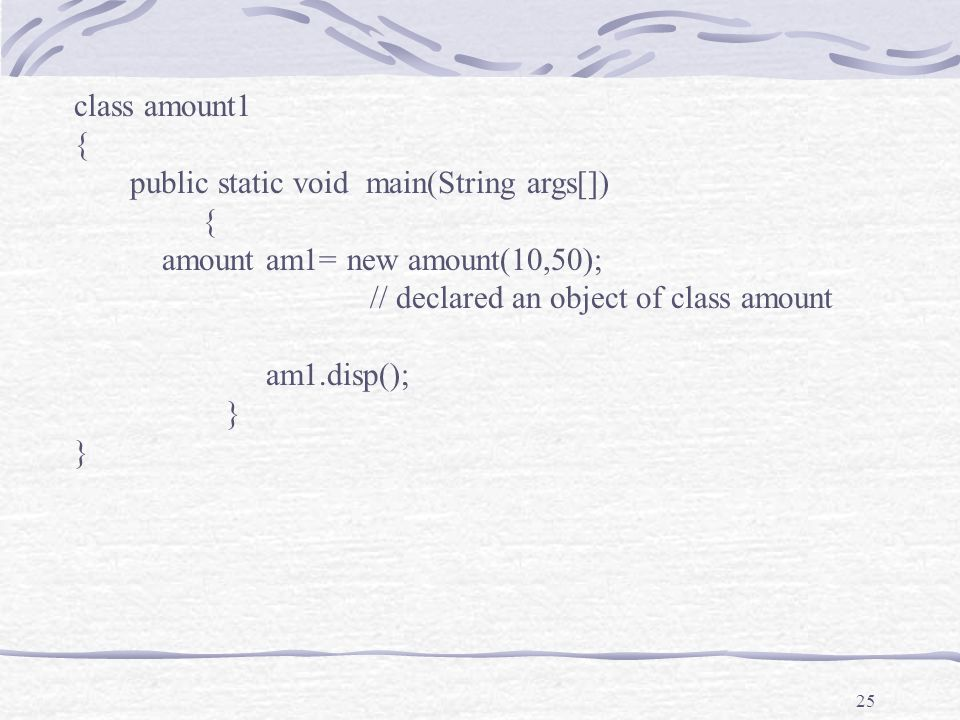 25 class amount1 { public static void main(String args[]) { amount am1= new amount(10,50); // declared an object of class amount am1.disp(); }