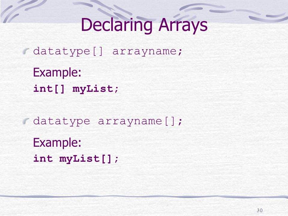 30 Declaring Arrays datatype[] arrayname; Example: int[] myList; datatype arrayname[]; Example: int myList[];