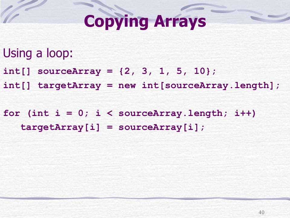 40 Copying Arrays Using a loop: int[] sourceArray = {2, 3, 1, 5, 10}; int[] targetArray = new int[sourceArray.length]; for (int i = 0; i < sourceArray.length; i++) targetArray[i] = sourceArray[i];
