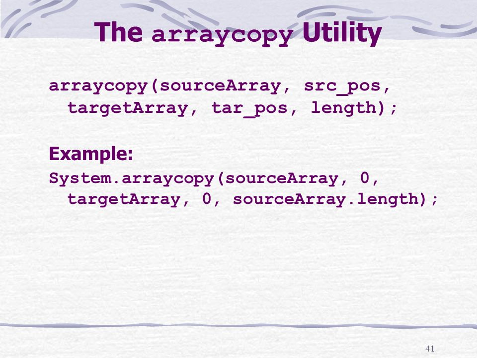41 The arraycopy Utility arraycopy(sourceArray, src_pos, targetArray, tar_pos, length); Example: System.arraycopy(sourceArray, 0, targetArray, 0, sourceArray.length);