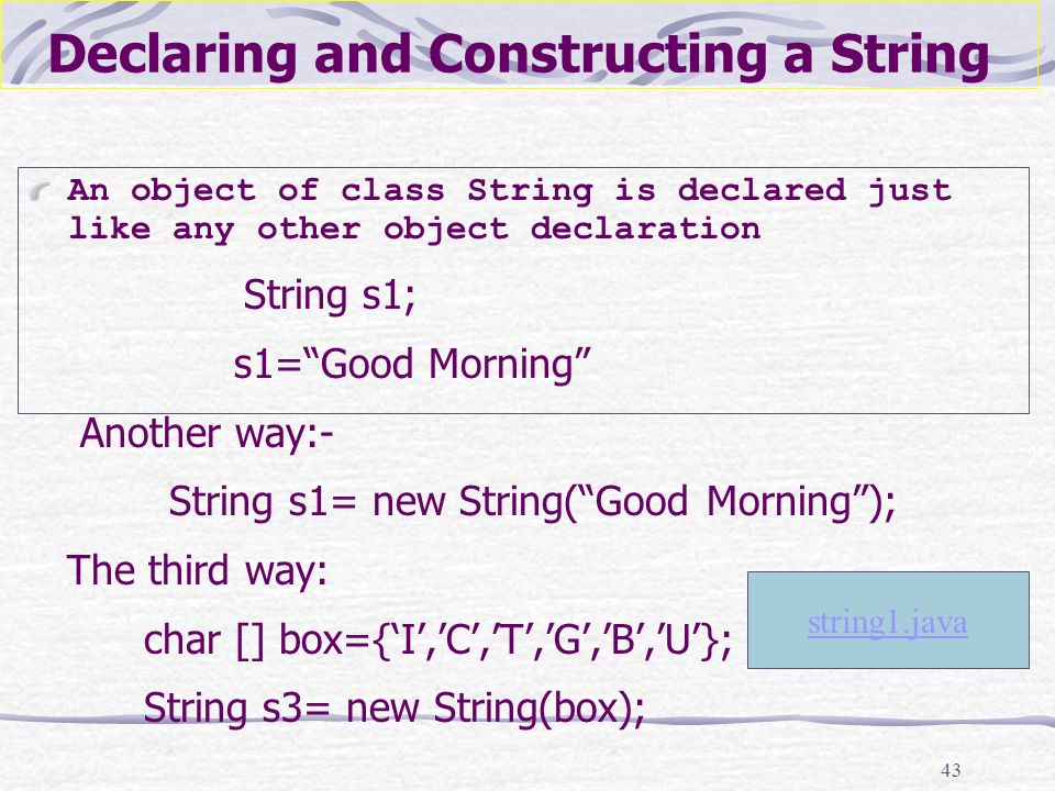 43 Declaring and Constructing a String An object of class String is declared just like any other object declaration String s1; s1=Good Morning Another way:- String s1= new String(Good Morning); The third way: char [] box={I,C,T,G,B,U}; String s3= new String(box); string1.java